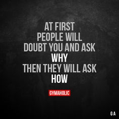 At First, People Will Doubt You And Ask Why Then they will ask how. More motivation: https://www.gymaholic.co #fitness #motivation #gymaholic