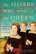The Sisters Who Would Be Queen: Mary, Katherine, and Lady Jane Grey: A Tudor Tragedy by Leanda de Lisle -ebook