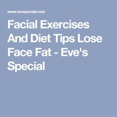 Facial Exercises And Diet Tips Lose Face Fat - Eve's Special