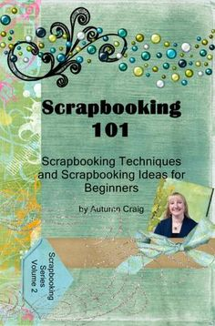Scrapbooking 101- Scrapbooking Techniques and Scrapbooking Ideas for Beginners