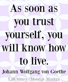 "Monday Mantra 120  ""As soon as you trust yourself, you will know how to live.""~ Johann Wolfgang von Goethe Monday Mantra 120 // You are an incredible being, did you know that? You are filled with all the power you could possi…"