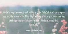 Luke 1:35 And the angel answered and said to her, The Holy Spirit will come upon you, and the power of the Most High will overshadow you; therefore also the holy thing which is born will be called the Son of God. #Bible #Verse #Scripture quoted at www.agodman.com