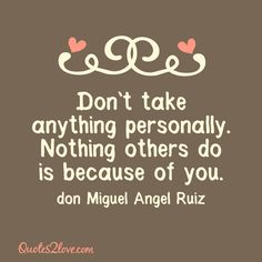 Don't take anything personally. Nothing others do is because of you. Don Miguel Angel Ruiz