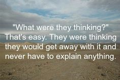 What were they thinking...... they would get away with it and never have to explain anything.