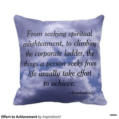 Effort to Achievement Pillows - $35.95 - Effort to Achievement Pillows - by ‪#‎RGebbiePhoto‬ @ zazzle - ‪#‎inspiration‬ ‪#‎motivation‬ ‪#‎growth‬ - From seeking spiritual enlightenment, to climbing the corporate ladder, the things a person seeks from life usually take effort to achieve. This is a quote by RGebbiePhoto, and presented here in our store at InspirationU. These words are set against a cloud covered sky. Gorgeous white fluffy clouds with grey and a beautiful blue behind them.