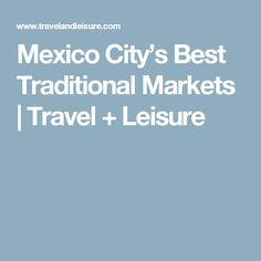 Mexico City's Best Traditional Markets | Travel + Leisure