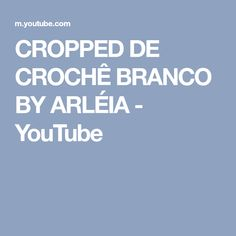 CROPPED DE CROCHÊ BRANCO BY ARLÉIA - YouTube