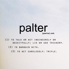 palter (verb) (1) To talk or act insincerely or deceitfully: lie or use trickery.  (2) To bargain with.  (3) To act carelessly: trifle.