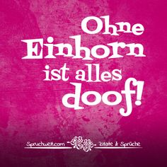 Ohne Einhorn ist alles doof! - Einhornsprüche, Einhorn-Spruch, schöne Sprüche über Einhörner und das Einhorn in Dir! #zitate #sprüche #spruchbilder #deutsch