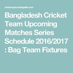 Bangladesh Cricket Team Upcoming Matches Series Schedule 2016/2017 : Bag Team Fixtures