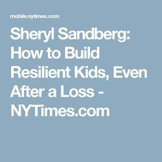 Sheryl Sandberg: How to Build Resilient Kids, Even After a Loss - NYTimes.com