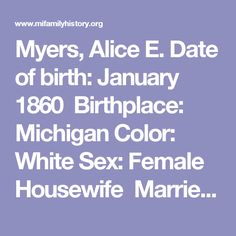 Myers, Alice E. Date of birth: January 1860 Birthplace: Michigan Color:  White Sex: Female Housewife Married Date of death: February 1937 Place: Bay  City, ...
