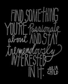 """""""Find something you're passionate about and stay tremendously interested in it"""" - Julia Child (one of my favorite people)"""