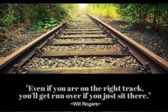 Even if you are on the right track, you'll get run over if you just sit there Will Rogers