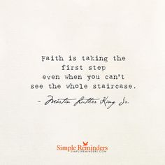Faith is taking the first step even when you don't see the whole staircase. — Martin Luther King, Jr.