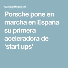 Porsche pone en marcha en España su primera aceleradora de 'start ups'