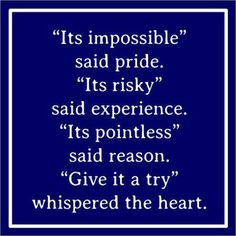 It's impossible said pride. It's risky said experience. It's pointless said reason. Give it a try whispered the heart. #quote