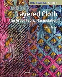 The Textile Artist: Layered Cloth: The Art of Fabric Manipulation