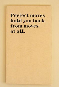 Perfect moves hold you back from moves at all.