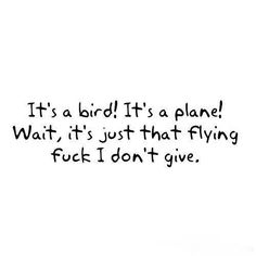 It's a bird! It's a plane! Wait, it's just that flying fuck I don't give. Quotes To Live By, Me Quotes, Funny Quotes, Girly Quotes, Random Quotes, Motivational Quotes, Inspirational Quotes, Favorite Words, Favorite Quotes
