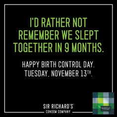 I'D RATHER NOT REMEMBER WE SLEPT TOGETHER IN 9 MONTHS. Celebrate Birth Control Day on November 13th.