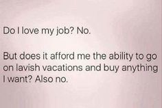 Work Humor : Funny Pictures Of The Day – 35 Pics I actually do love my job but it doesnt pay nearly enough to do all the things the internet ppl tell me I need to do to be happy… Do Love, Love My Job, Funny Photos, Best Funny Pictures, Job Humor, Memes Humour, Ecards Humor, Nurse Humor, Comic Pictures