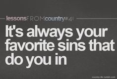 it's always your favorite sins that do you in