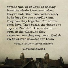 """""""Anyone who is in love is making love the whole time, even when they're not. When two bodies meet, it is just the cup overflowing. They can stay together for hours, even days. They begin the dance one day and finish it the next, or--such is the pleasure they experience--they may never finish it. No eleven minutes for them."""" ~Paulo Coelho -Eleven Minutes » Love, Sex, Intelligence  #love #relationship #quote #coelho Frm bd: Quotes - Inspiration and Love"""