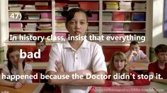 In history class, insist that everything bad only happened because the Doctor didn't stop it. Submitted by:timelordofcamelot.