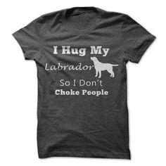 I Hug My Labrador So https://www.sunfrog.com/Pets/I-Hug-Labrador-So-I-Dont-Choke-People.html?64708