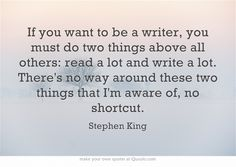 If you want to be a writer, you must do two things above all others: read a lot and write a lot. There's no way around these two things that I'm aware of, no shortcut.