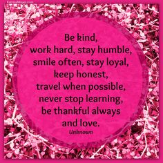 Be kind, work hard, stay humble, smile often, stay loyal, keep honest, travel when possible, never stop learning, be thankful always and love. #quotes