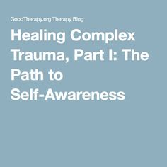 Healing Complex Trauma, Part I: The Path to Self-Awareness