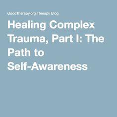 Healing Complex Trauma, Part I: The Path to Self-Awareness