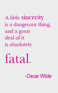 "Oscar Wilde. ""A little sincerity is a dangerous thing, and a great deal of it is absolutely fatal."""