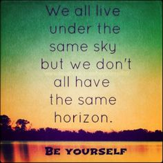 We all live under the same sky, but we don't all have the same horizon.  BE YOURSELF.