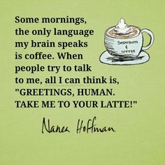 """Some mornings, the only language my brain speaks is coffee. When people try to talk to me, all I can think is """"Greetings, Human, take me to your latte!"""" Nanea Hoffman"""