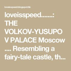 loveisspeed.......: THE VOLKOV-YUSUPOV PALACE   Moscow .... Resembling a fairy-tale castle, the stone house at 21 Bolshoi Kharitonyevsky Pereulok dates back to the 16th century, with reconstruction and redesign continuing up until the 19th century.  The powerful and influential have resided in its rooms and wandered in its gardens, including Ivan the Terrible and a very young Alexander Pushkin.  The last owner was Prince Felix Yusupov, who went down in history as the murderer of Rasputin. In…