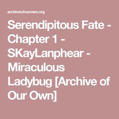Serendipitous Fate - Chapter 1 - SKayLanphear - Miraculous Ladybug [Archive of Our Own]