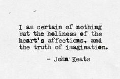 """I am certain of nothing but the holiness of the Heart's affections and the truth of the Imagination."" - Quote by John Keats Robert Frost, The Words, Quotes To Live By, Me Quotes, Author Quotes, Poetry Quotes, Famous Quotes, Pain Quotes, Indie Quotes"