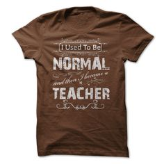 This Shirt Makes A Great Gift For You And Your Family.  USED TO BE NORMAL TEACHER SHIRTS .Ugly Sweater, Xmas  Shirts,  Xmas T Shirts,  Job Shirts,  Tees,  Hoodies,  Ugly Sweaters,  Long Sleeve,  Funny Shirts,  Mama,  Boyfriend,  Girl,  Guy,  Lovers,  Papa,  Dad,  Daddy,  Grandma,  Grandpa,  Mi Mi,  Old Man,  Old Woman, Occupation T Shirts, Profession T Shirts, Career T Shirts,