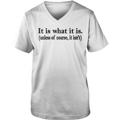 It Is What It Is Unless Of Course It Isnt T-Shirt #gift #ideas #Popular #Everything #Videos #Shop #Animals #pets #Architecture #Art #Cars #motorcycles #Celebrities #DIY #crafts #Design #Education #Entertainment #Food #drink #Gardening #Geek #Hair #beauty #Health #fitness #History #Holidays #events #Home decor #Humor #Illustrations #posters #Kids #parenting #Men #Outdoors #Photography #Products #Quotes #Science #nature #Sports #Tattoos #Technology #Travel #Weddings #Women