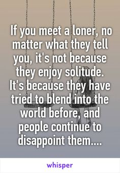 If you meet a loner, no matter what they tell you, it's not because they enjoy solitude. It's because they have tried to blend into the world before, and people continue to disappoint them....
