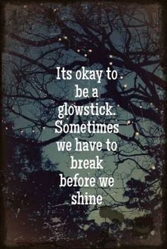 It's okay to be a glowstick. Sometimes we have to break before we shine.