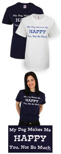 I need this shirt...I soooo agree...    THIS IS SO PERFECT! My Dog Makes Me Happy T-Shirt at The Animal Rescue Site