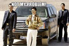 """""""Not my problem"""" - Chow from The Hangover"""