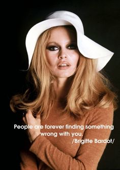 People are forever finding something wrong with you. /Brigitte Bardot/