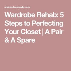 Wardrobe Rehab: 5 Steps to Perfecting Your Closet | A Pair & A Spare
