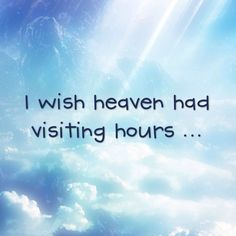 I wish heaven had visiting hours ... I could visit mom and hear her voice again.