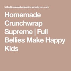Homemade Crunchwrap Supreme | Full Bellies Make Happy Kids